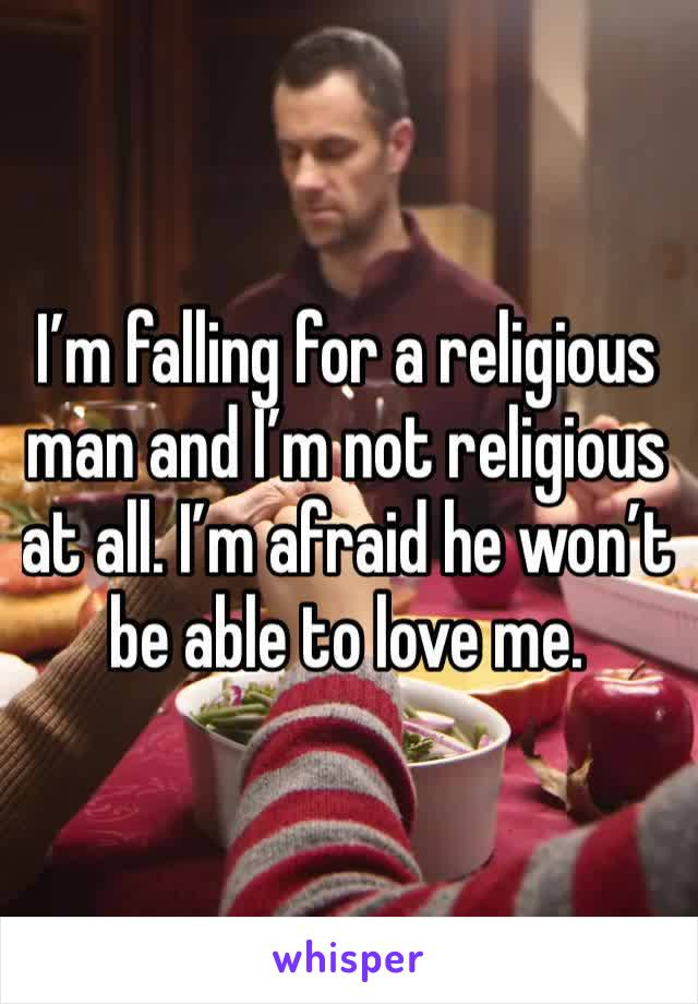 I'm falling for a religious man and I'm not religious at all. I'm afraid he won't be able to love me.