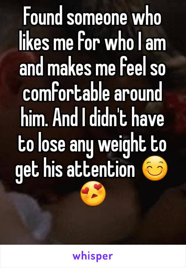 Found someone who likes me for who I am and makes me feel so comfortable around him. And I didn't have to lose any weight to get his attention 😊😍