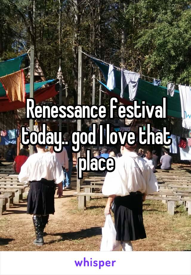 Renessance festival today.. god I love that place