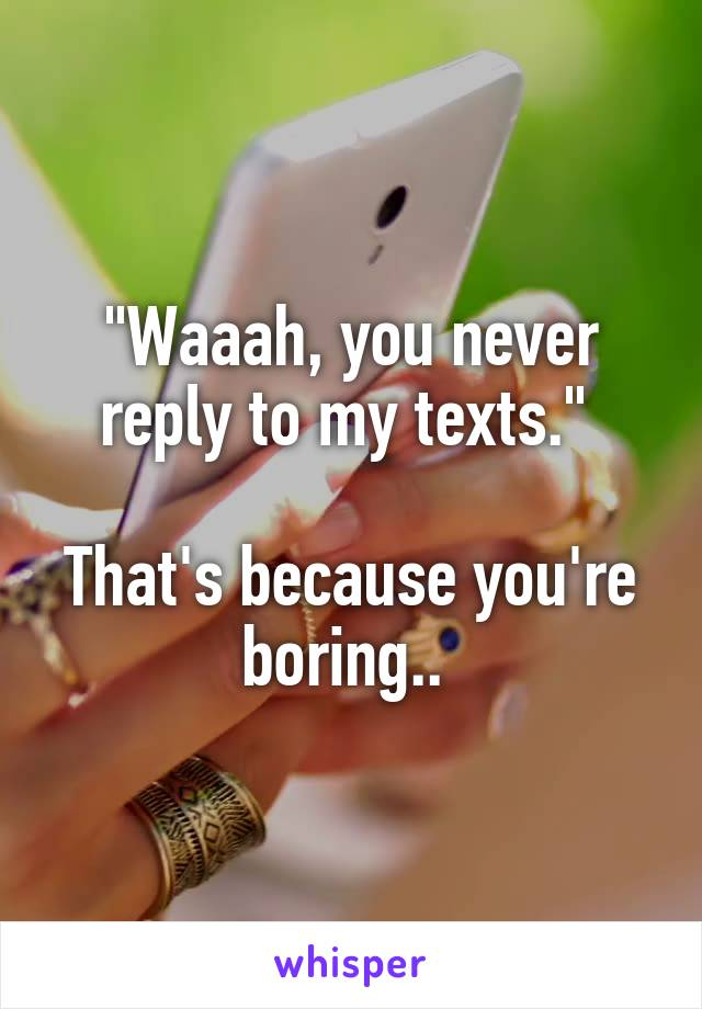 """Waaah, you never reply to my texts.""   That's because you're boring.."