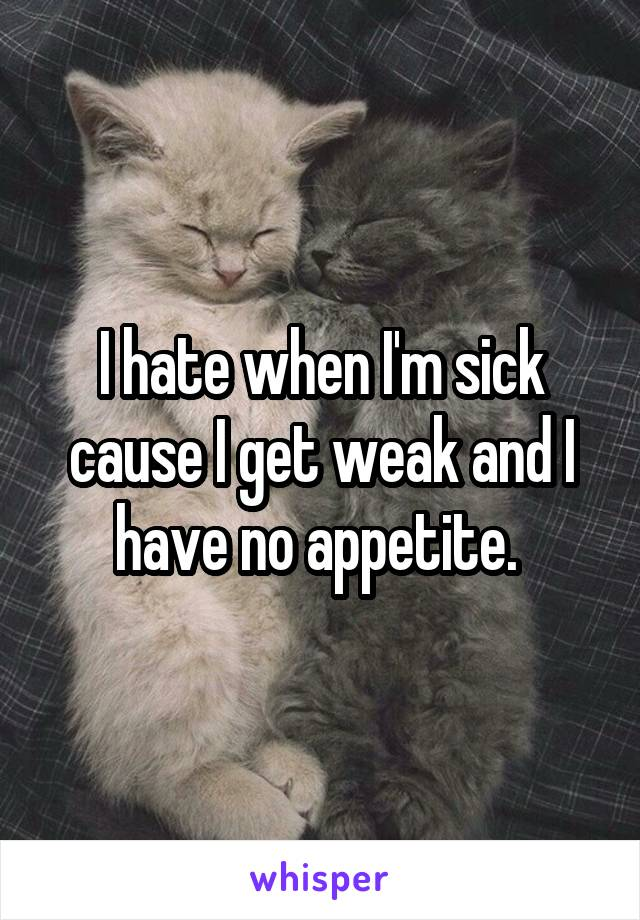 I hate when I'm sick cause I get weak and I have no appetite.