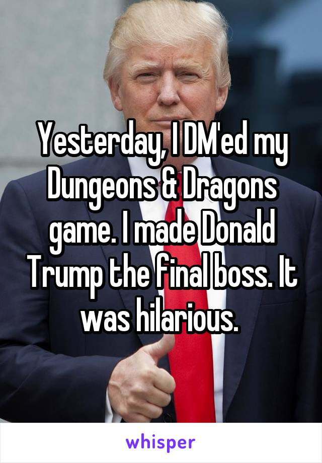 Yesterday, I DM'ed my Dungeons & Dragons game. I made Donald Trump the final boss. It was hilarious.