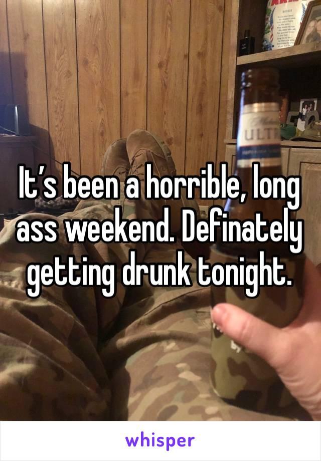 It's been a horrible, long ass weekend. Definately getting drunk tonight.