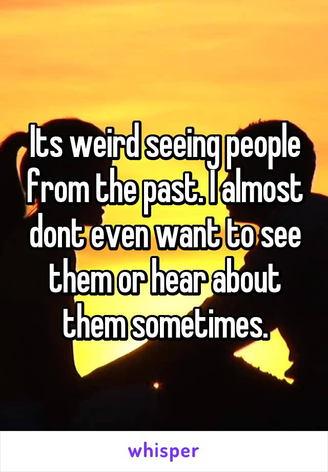 Its weird seeing people from the past. I almost dont even want to see them or hear about them sometimes.