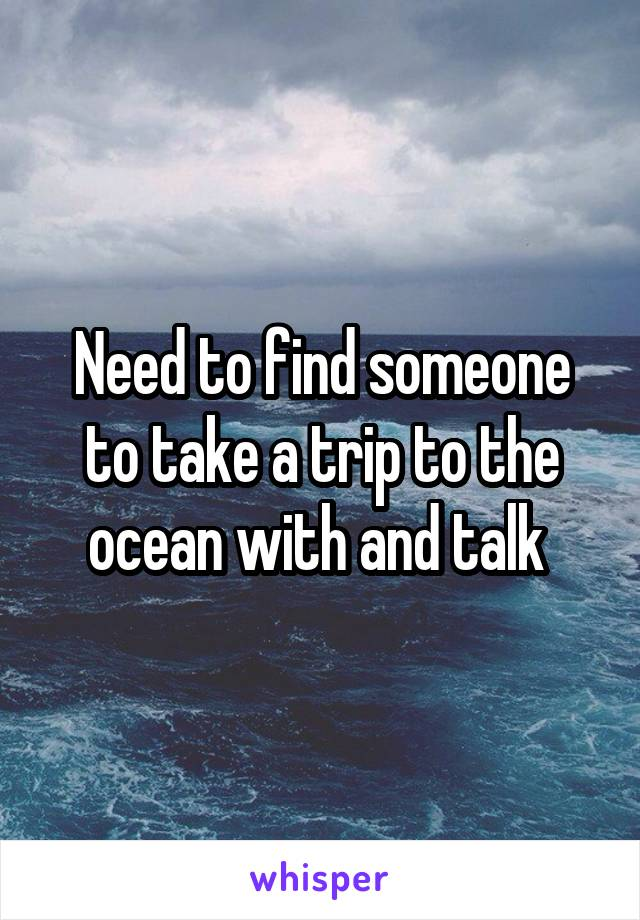 Need to find someone to take a trip to the ocean with and talk