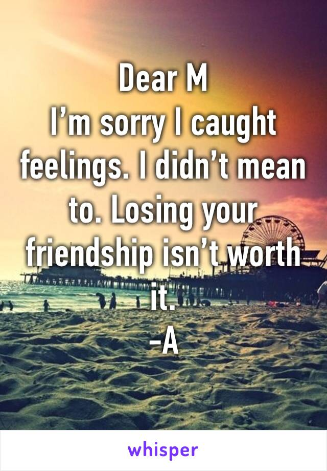 Dear M I'm sorry I caught feelings. I didn't mean to. Losing your friendship isn't worth it.  -A