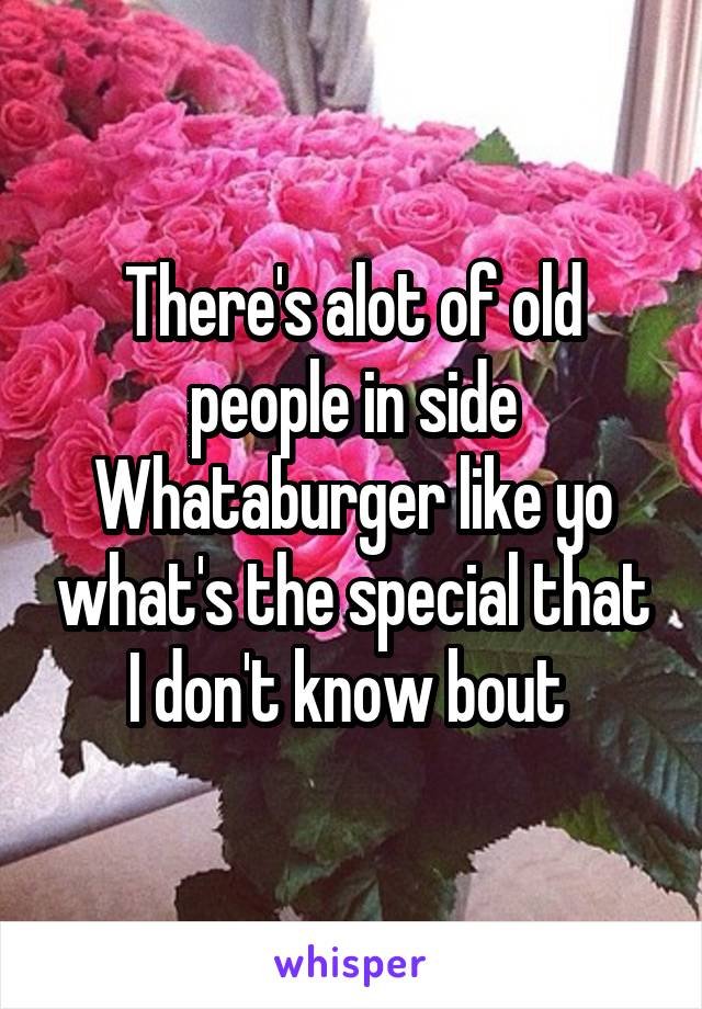 There's alot of old people in side Whataburger like yo what's the special that I don't know bout