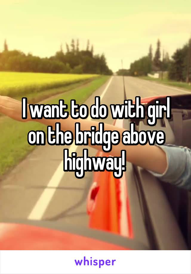 I want to do with girl on the bridge above highway!