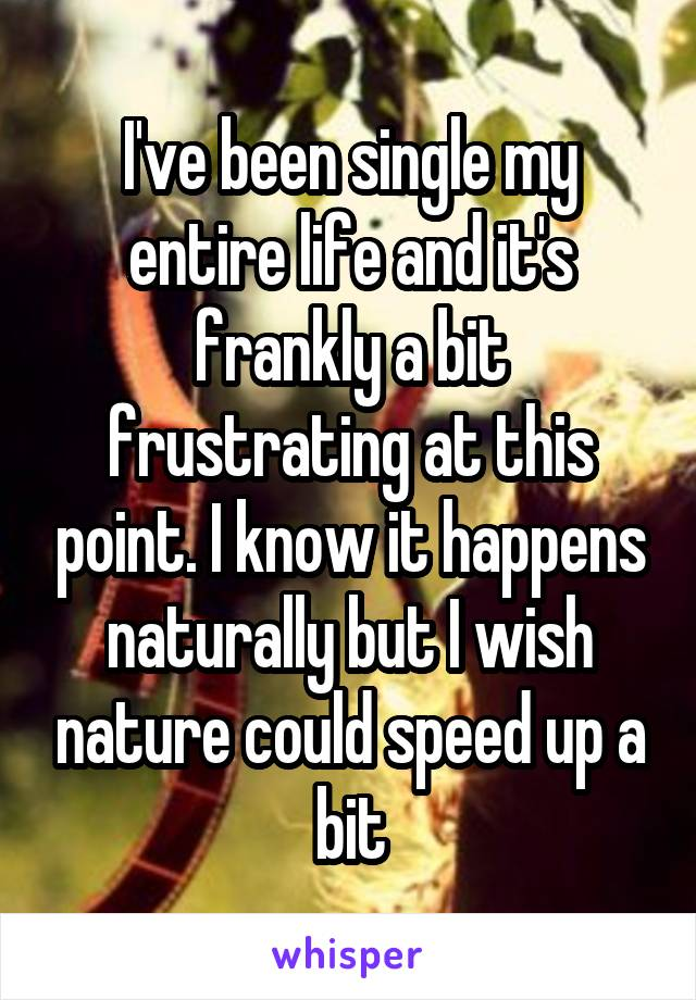 I've been single my entire life and it's frankly a bit frustrating at this point. I know it happens naturally but I wish nature could speed up a bit