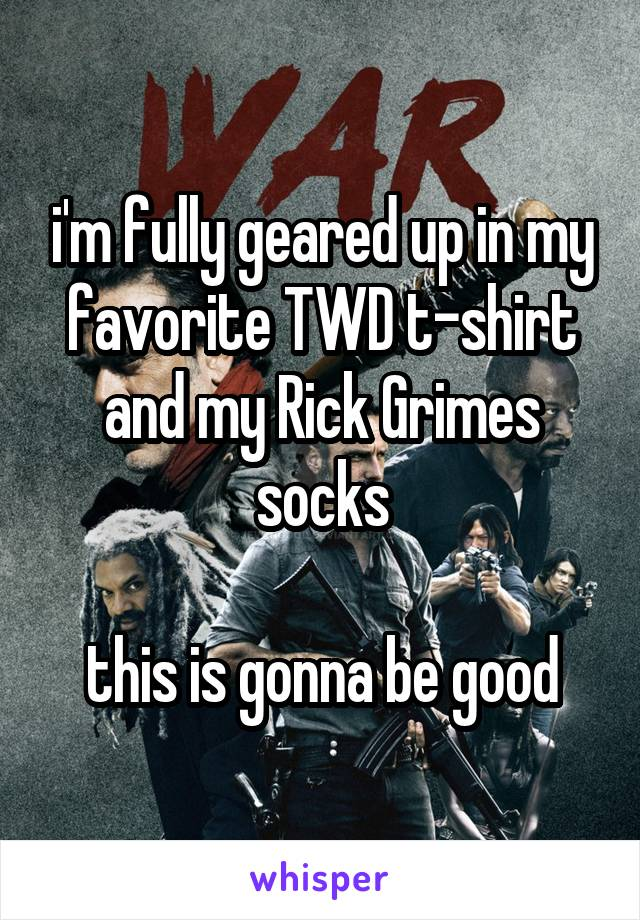 i'm fully geared up in my favorite TWD t-shirt and my Rick Grimes socks  this is gonna be good
