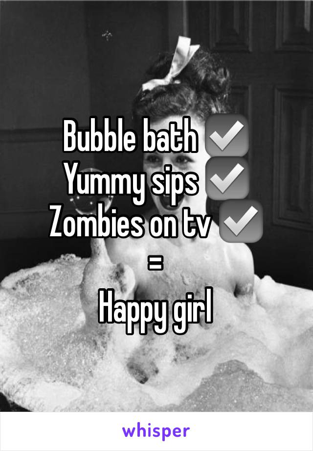 Bubble bath ☑️ Yummy sips ☑️ Zombies on tv ☑️ = Happy girl