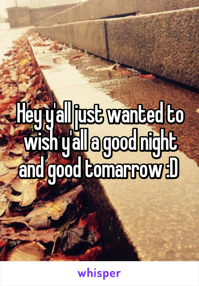 Hey y'all just wanted to wish y'all a good night and good tomarrow :D