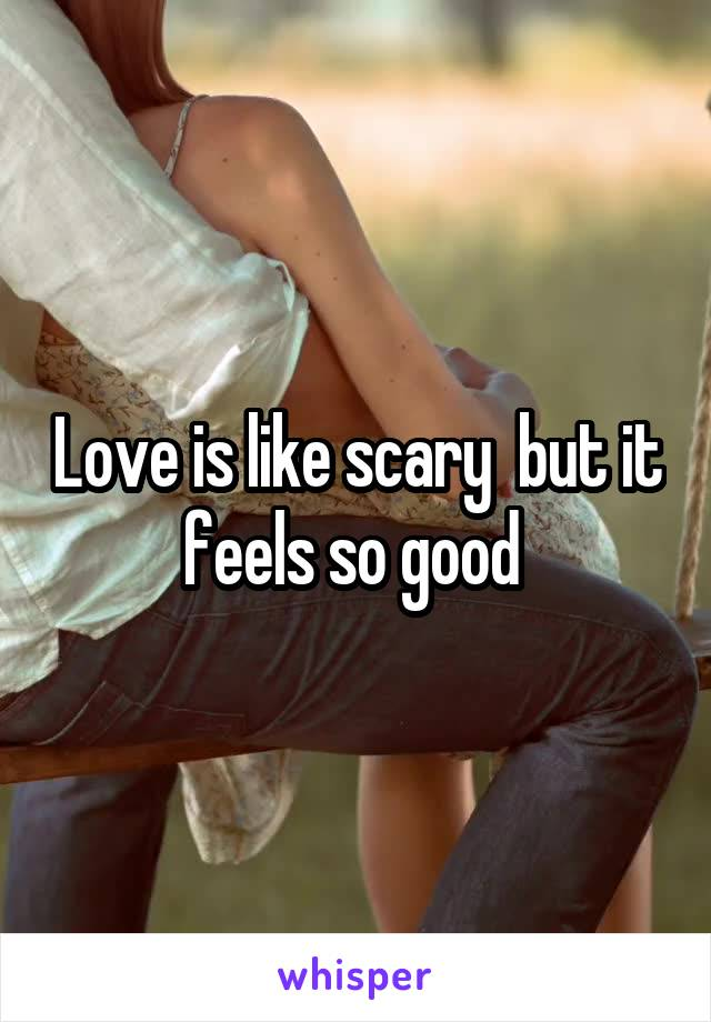 Love is like scary  but it feels so good