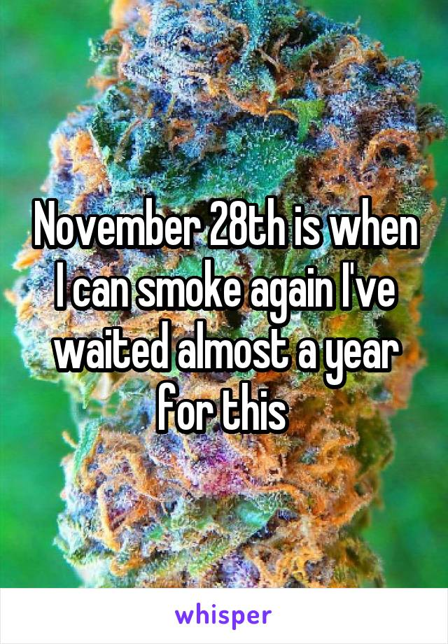 November 28th is when I can smoke again I've waited almost a year for this