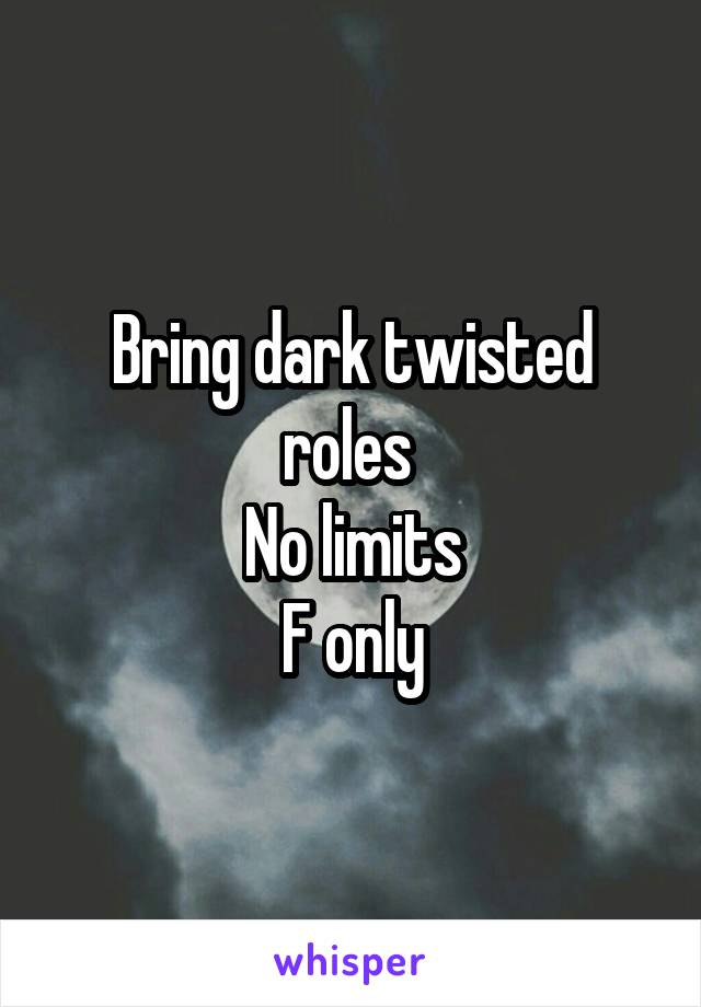 Bring dark twisted roles  No limits F only