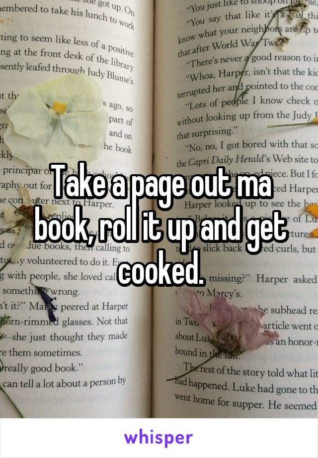 Take a page out ma book, roll it up and get cooked.