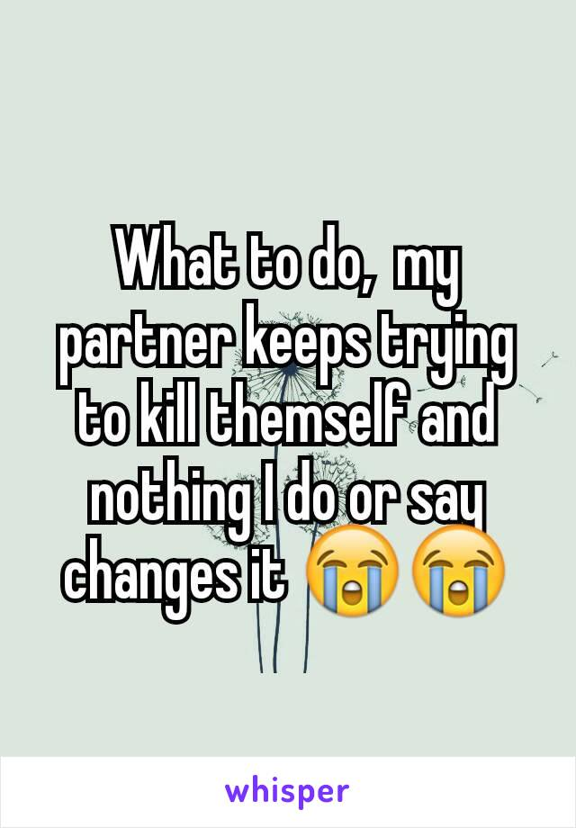 What to do,  my partner keeps trying to kill themself and nothing I do or say changes it 😭😭