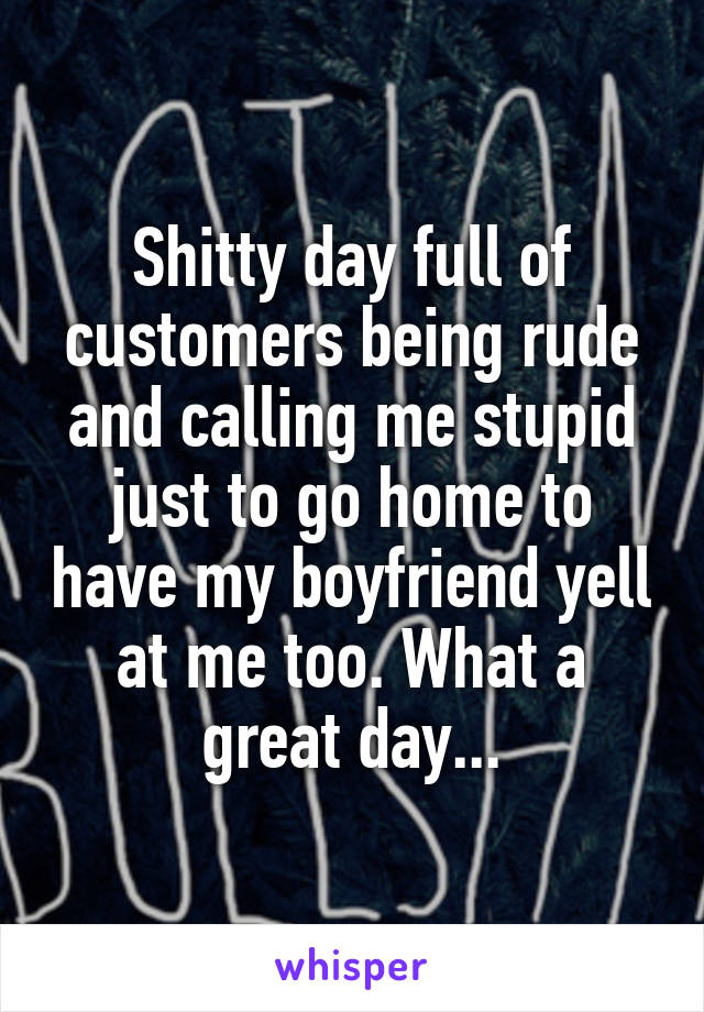 Shitty day full of customers being rude and calling me stupid just to go home to have my boyfriend yell at me too. What a great day...