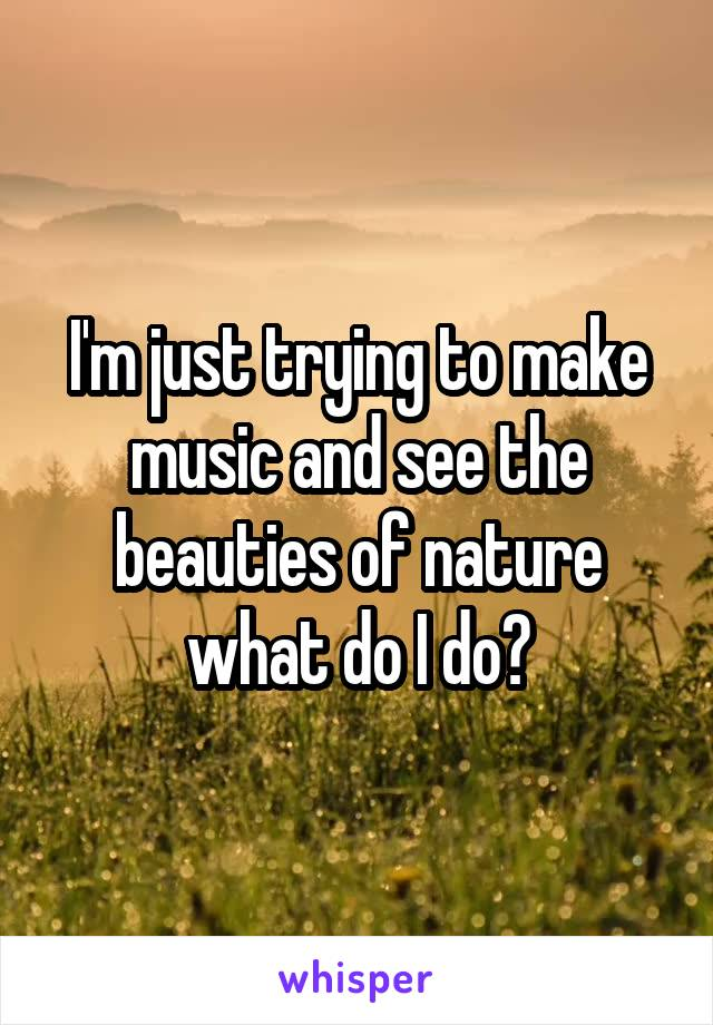 I'm just trying to make music and see the beauties of nature what do I do?