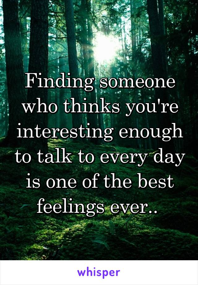 Finding someone who thinks you're interesting enough to talk to every day is one of the best feelings ever..