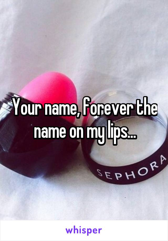 Your name, forever the name on my lips...