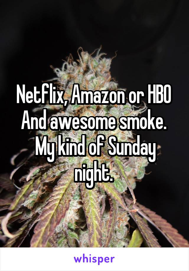 Netflix, Amazon or HBO  And awesome smoke.  My kind of Sunday night.