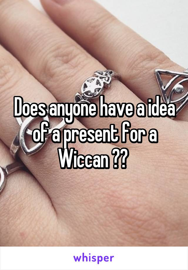Does anyone have a idea of a present for a Wiccan ??