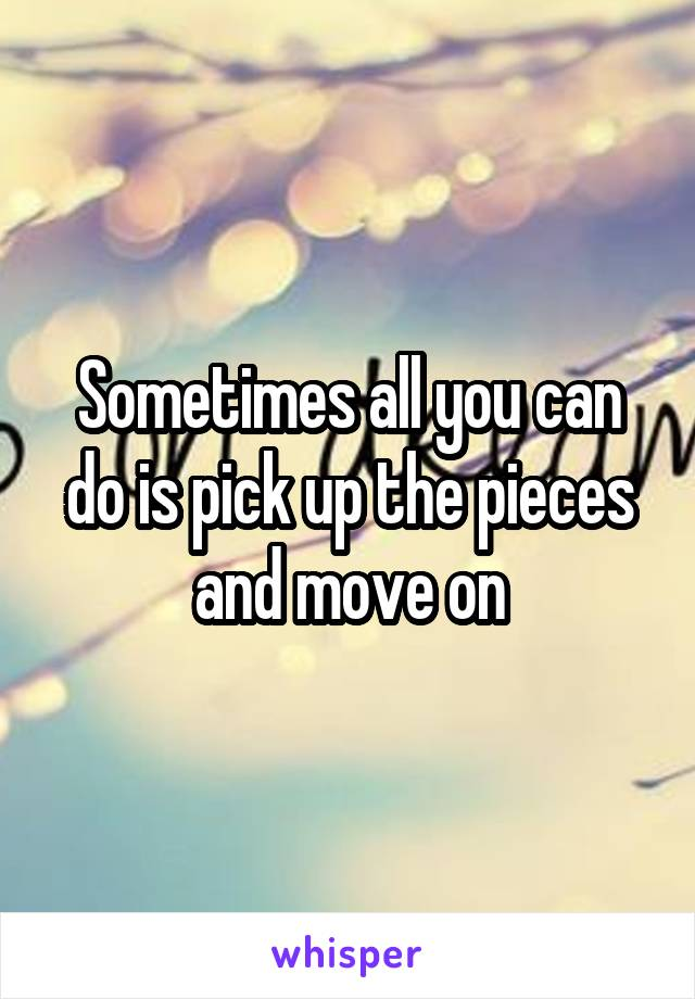 Sometimes all you can do is pick up the pieces and move on