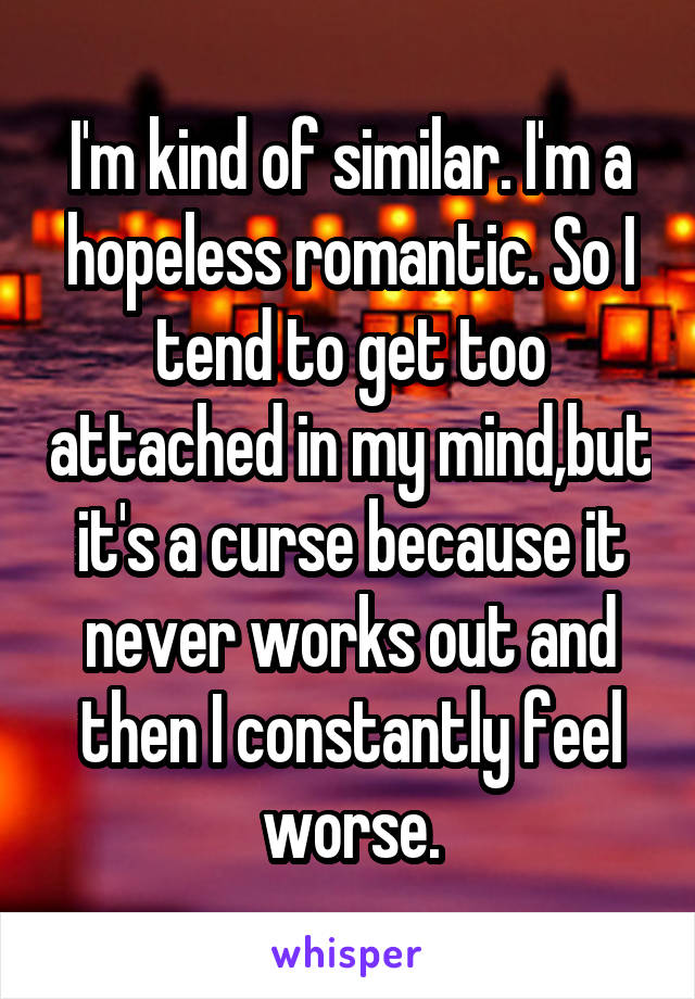 I'm kind of similar. I'm a hopeless romantic. So I tend to get too attached in my mind,but it's a curse because it never works out and then I constantly feel worse.