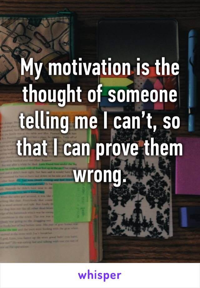 My motivation is the thought of someone telling me I can't, so that I can prove them wrong.