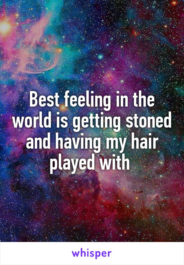 Best feeling in the world is getting stoned and having my hair played with