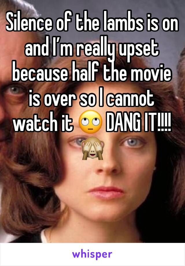 Silence of the lambs is on and I'm really upset because half the movie is over so I cannot watch it 🙄 DANG IT!!!!🙈
