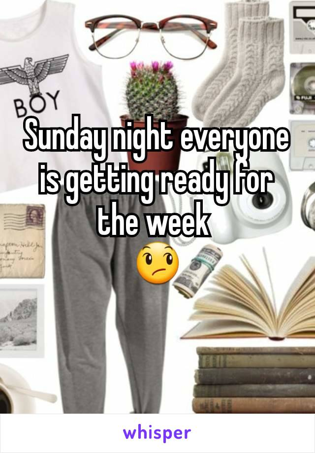 Sunday night everyone is getting ready for the week  😞