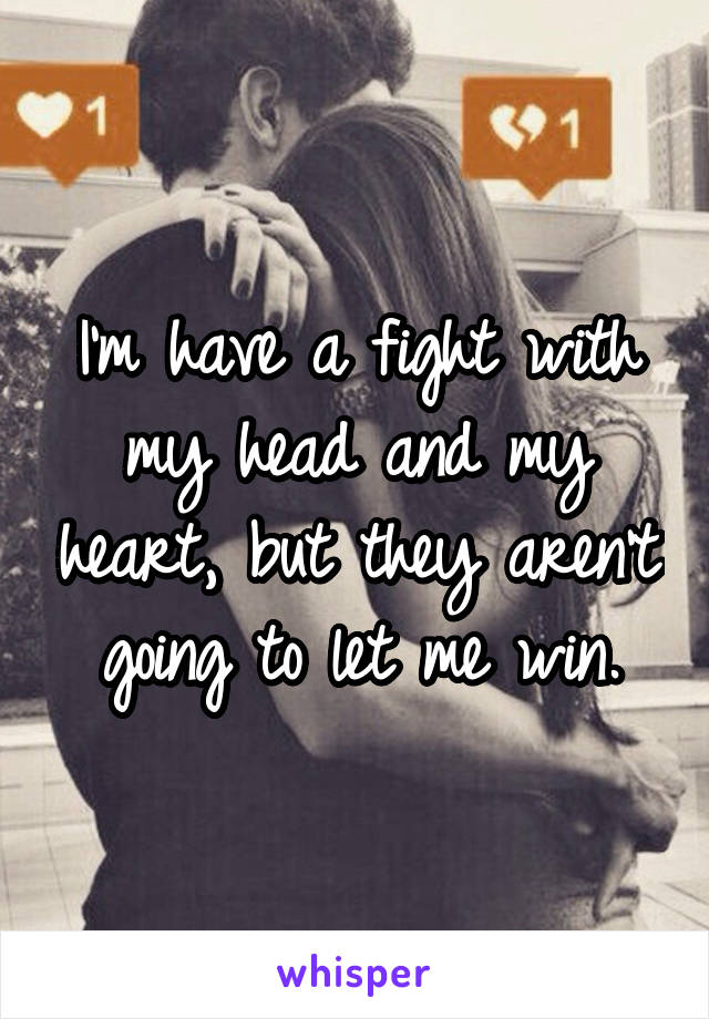 I'm have a fight with my head and my heart, but they aren't going to let me win.