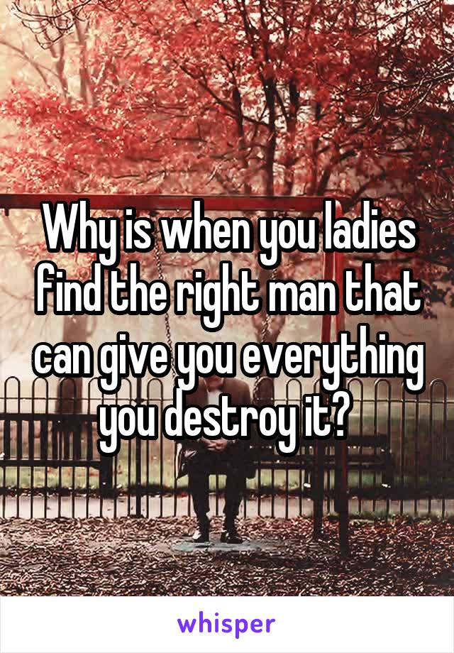 Why is when you ladies find the right man that can give you everything you destroy it?