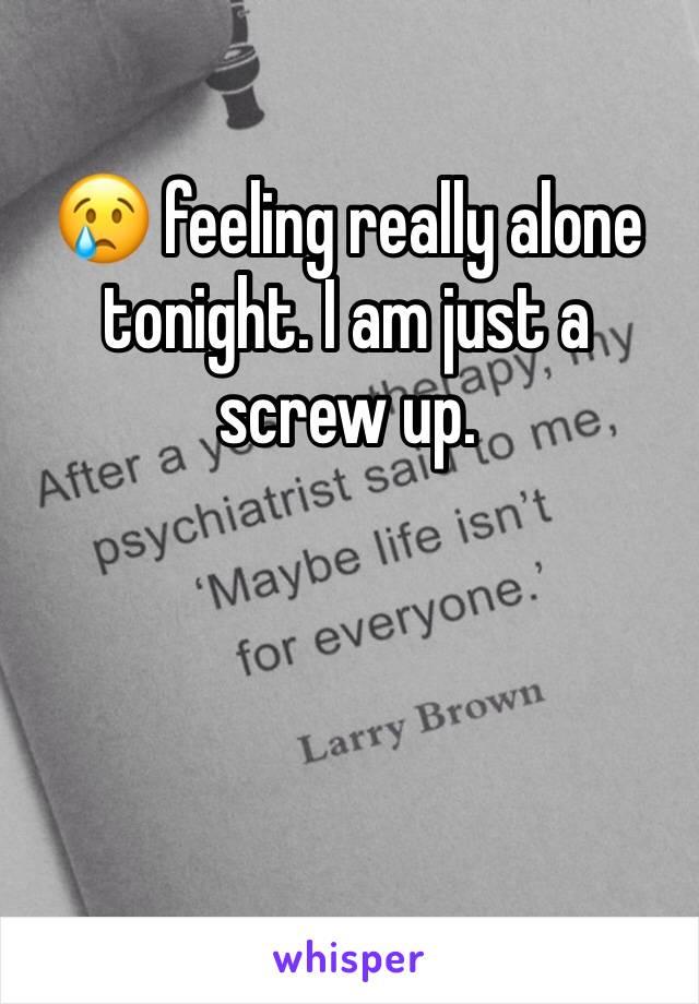 😢 feeling really alone tonight. I am just a screw up.