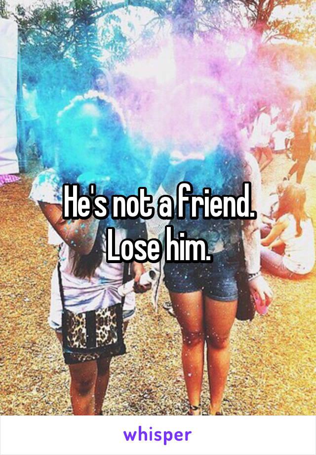 He's not a friend. Lose him.