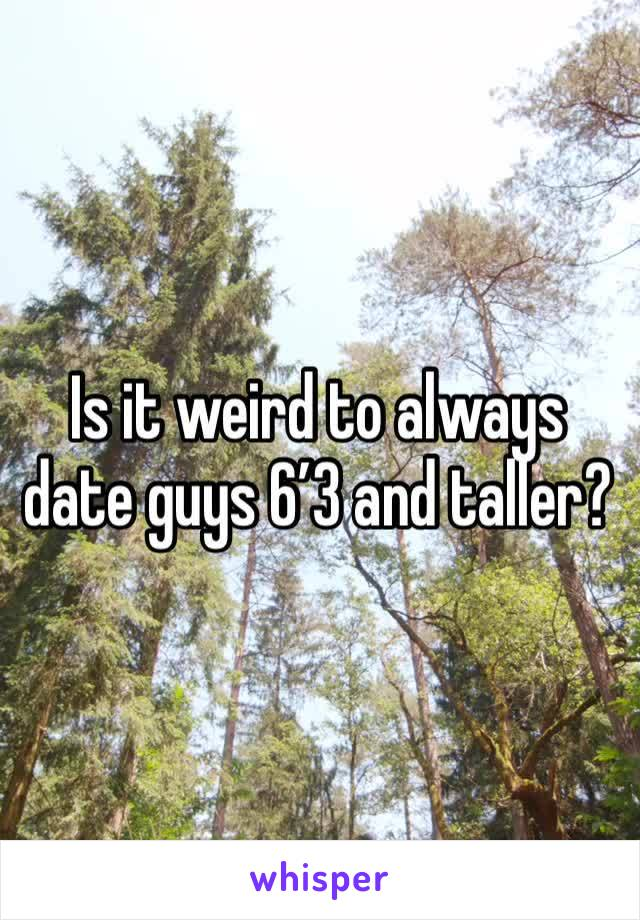 Is it weird to always date guys 6'3 and taller?