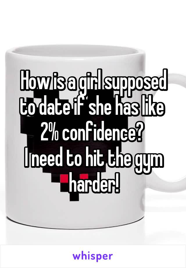 How is a girl supposed to date if she has like  2% confidence?  I need to hit the gym harder!