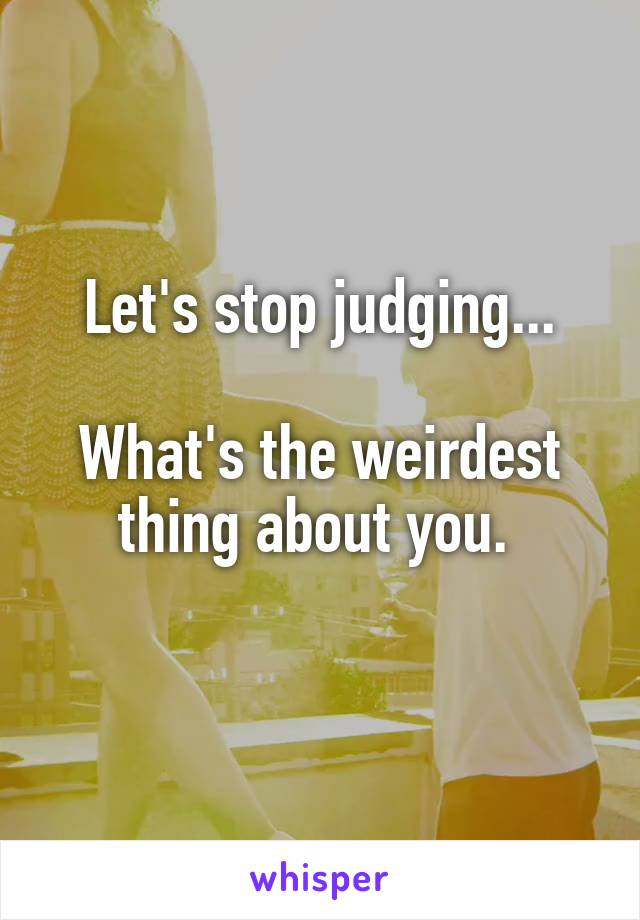 Let's stop judging...  What's the weirdest thing about you.