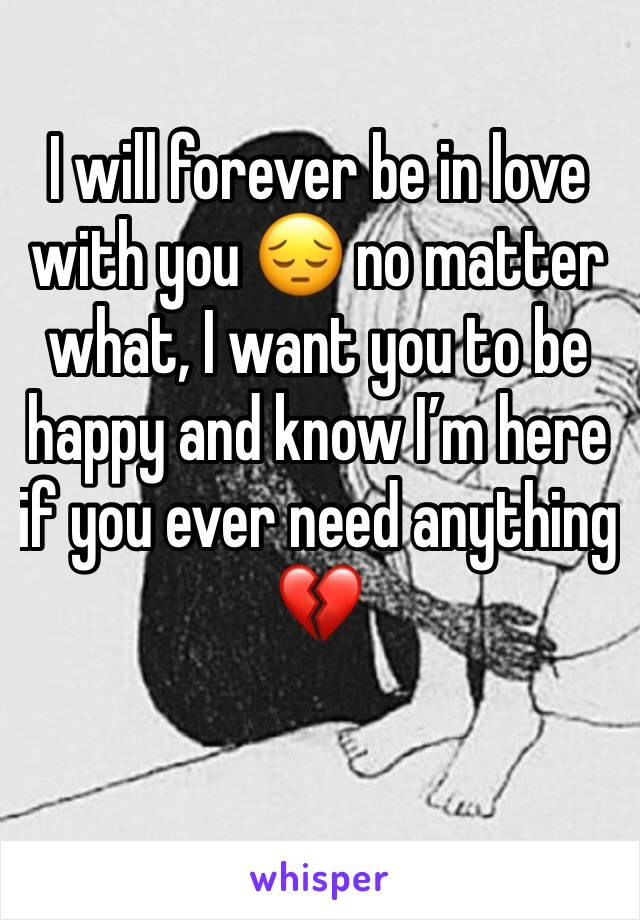 I will forever be in love with you 😔 no matter what, I want you to be happy and know I'm here if you ever need anything  💔
