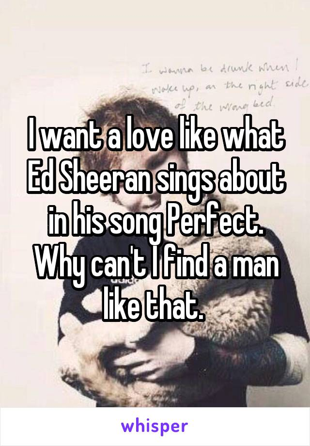 I want a love like what Ed Sheeran sings about in his song Perfect. Why can't I find a man like that.