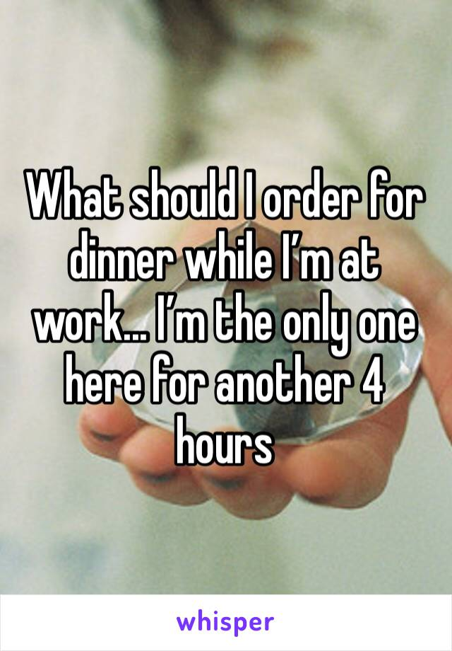 What should I order for dinner while I'm at work... I'm the only one here for another 4 hours