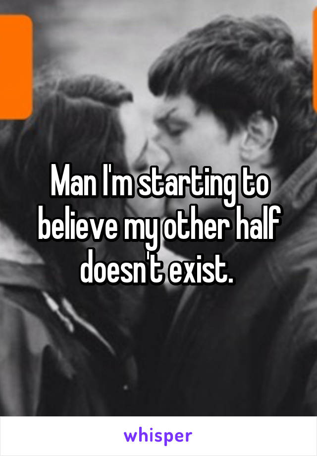 Man I'm starting to believe my other half doesn't exist.