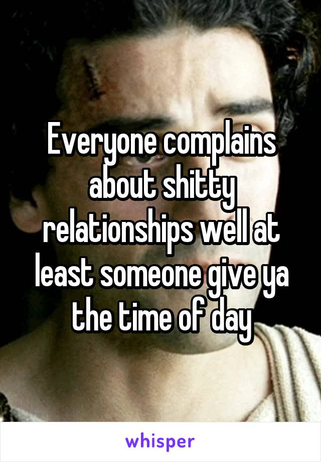 Everyone complains about shitty relationships well at least someone give ya the time of day