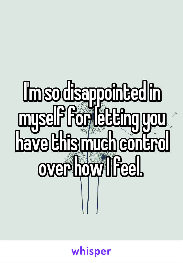 I'm so disappointed in myself for letting you have this much control over how I feel.