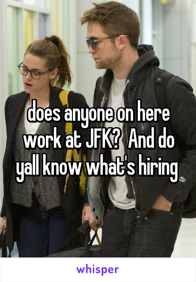 does anyone on here work at JFK?  And do yall know what's hiring