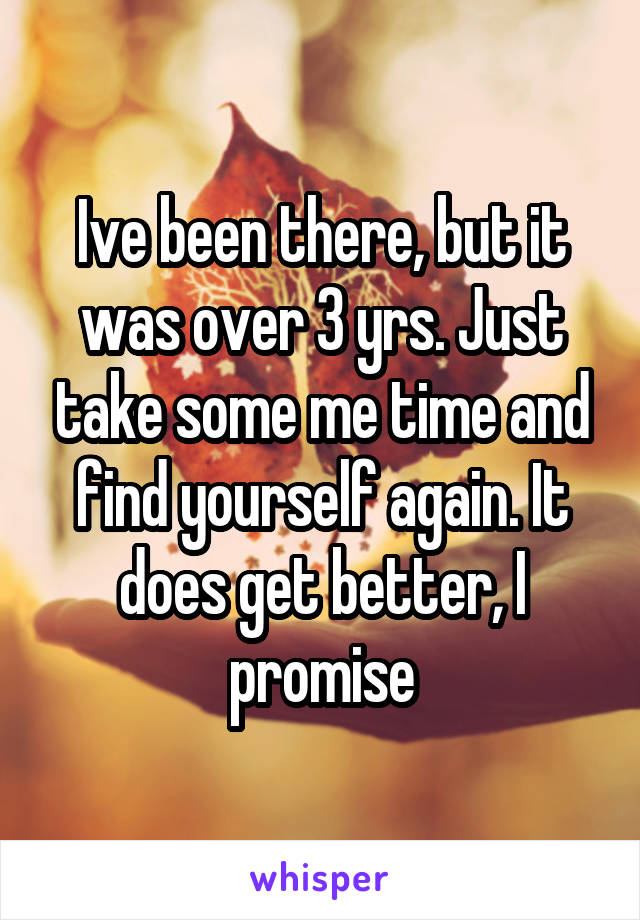Ive been there, but it was over 3 yrs. Just take some me time and find yourself again. It does get better, I promise