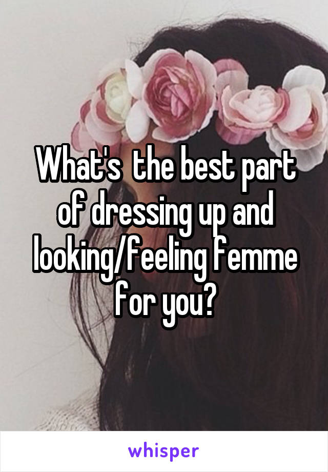 What's  the best part of dressing up and looking/feeling femme for you?