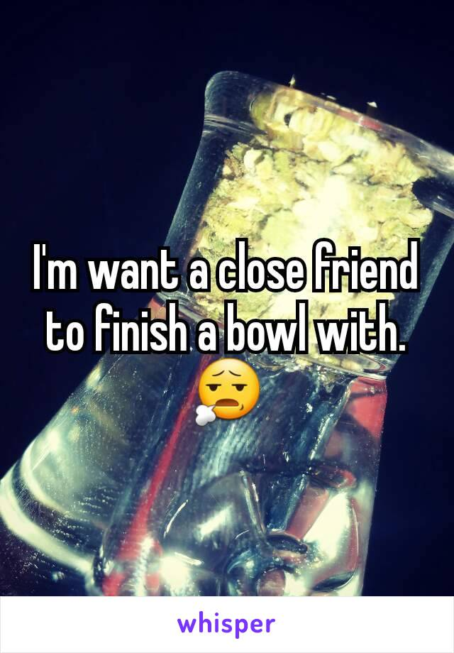 I'm want a close friend to finish a bowl with. 😧